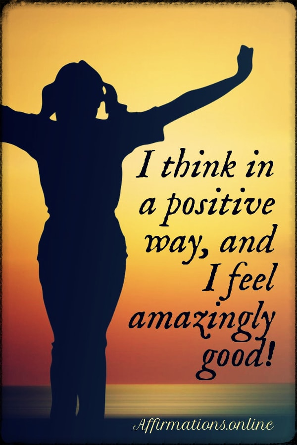 Positive affirmation from Affirmations.online - I think in a positive way, and I feel amazingly good!