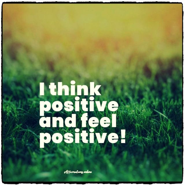 Positive affirmation from Affirmations.online - I think positive and feel positive!