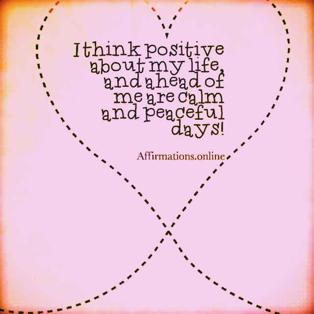 Positive affirmation from Affirmations.online - I think positive about my life, and ahead of me are calm and peaceful days!
