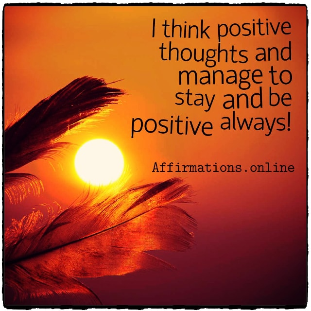 Positive affirmation from Affirmations.online - I think positive thoughts and manage to stay and be positive always!
