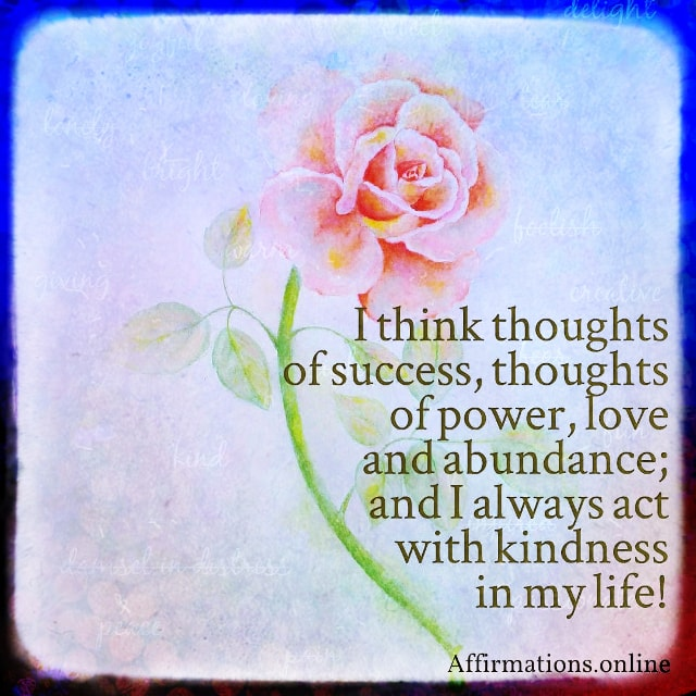 Positive affirmation from Affirmations.online - I think thoughts of success, thoughts of power, love and abundance; and I always act with kindness in my life!