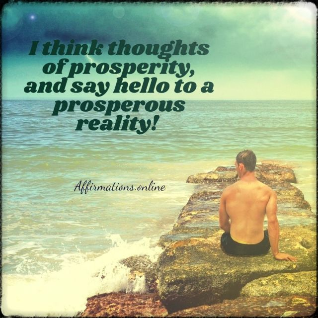 Positive affirmation from Affirmations.online - I think thoughts of prosperity, and say hello to a prosperous reality!