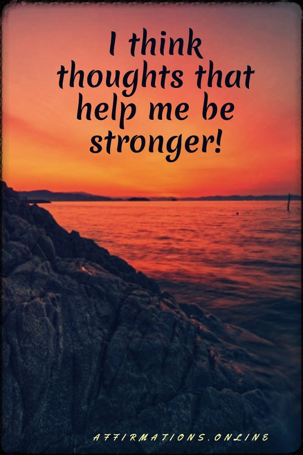 Positive affirmation from Affirmations.online - I think thoughts that help me be stronger!