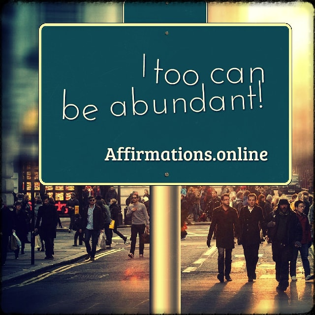 Positive affirmation from Affirmations.online - I too can be abundant!