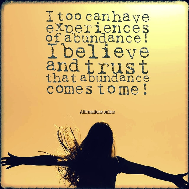 Positive affirmation from Affirmations.online - I too can have experiences of abundance! I believe and trust that abundance comes to me!