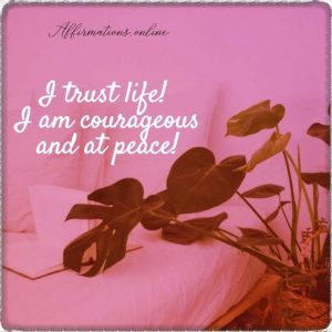 Positive affirmation from Affirmations.online - I trust life! I am courageous and at peace!
