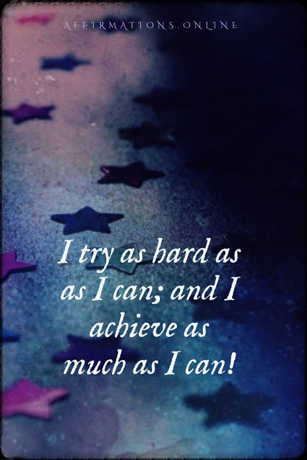 Positive affirmation from Affirmations.online - I try as hard as as I can; and I achieve as much as I can!