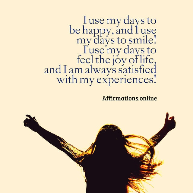 Image affirmation from Affirmations.online - I use my days to be happy, and I use my days to smile! I use my days to feel the joy of life, and I am always satisfied with my experiences!