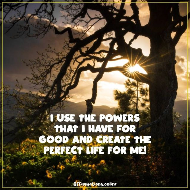 Positive affirmation from Affirmations.online - I use the powers that I have for good and create the perfect life for me!