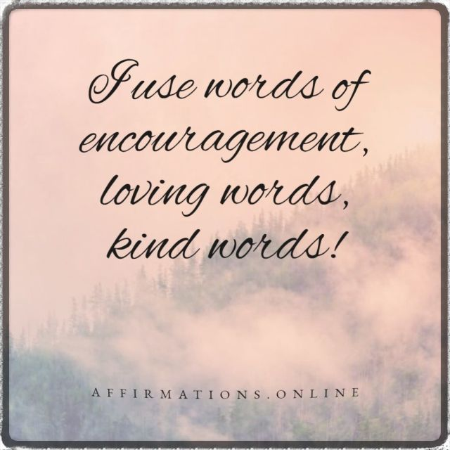 Positive affirmation from Affirmations.online - I use words of encouragement, loving words, kind words!