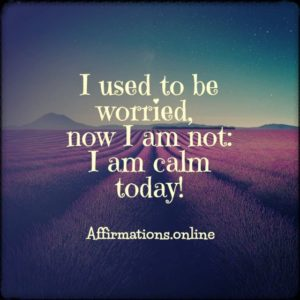 Positive affirmation from Affirmations.online - I used to be worried, now I am not: I am calm today!