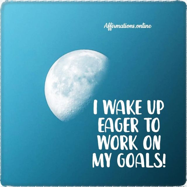 Positive affirmation from Affirmations.online - I wake up eager to work on my goals!