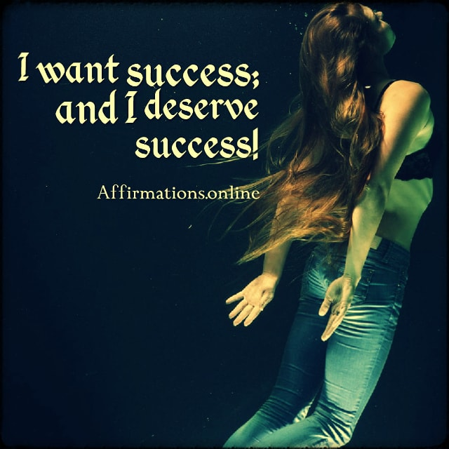 Positive affirmation from Affirmations.online - I want success; and I deserve success!