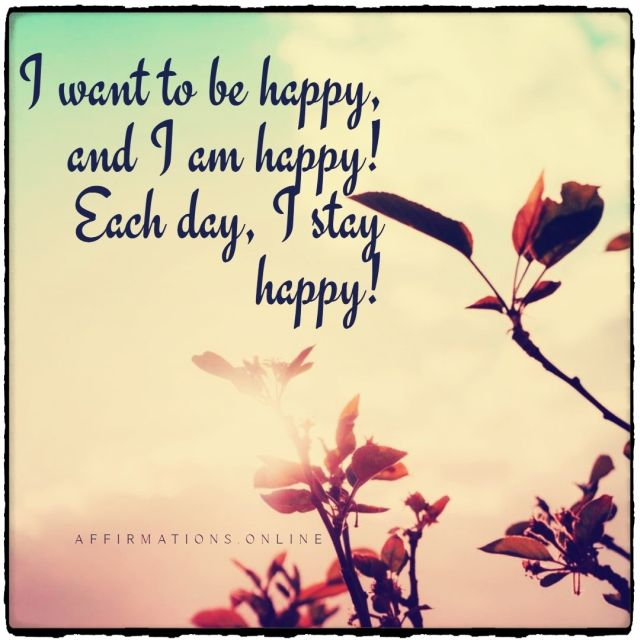 Positive affirmation from Affirmations.online - I want to be happy, and I am happy! Each day, I stay happy!