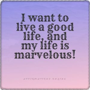 Positive affirmation from Affirmations.online - I want to live a good life, and my life is marvelous!