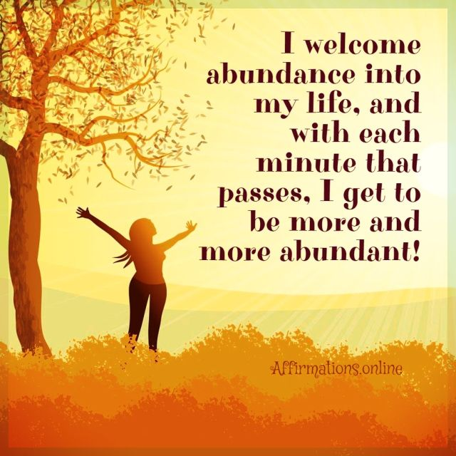 Positive affirmation from Affirmations.online - I welcome abundance into my life, and with each minute that passes, I get to be more and more abundant!