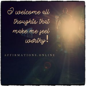 Positive affirmation from Affirmations.online - I welcome all thoughts that make me feel worthy!
