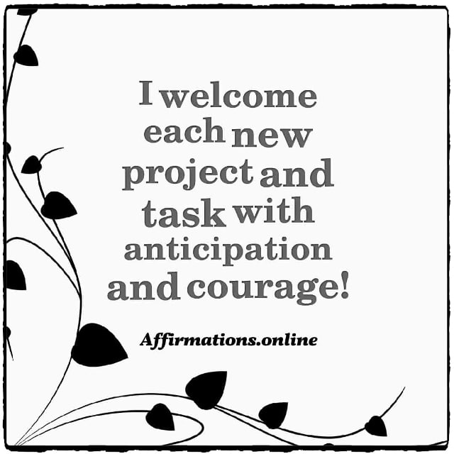Positive affirmation from Affirmations.online - I welcome each new project and task with anticipation and courage!