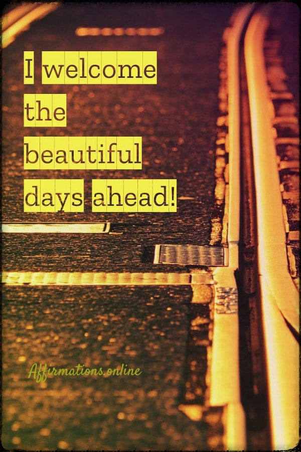 Positive affirmation from Affirmations.online - I welcome the beautiful days ahead!
