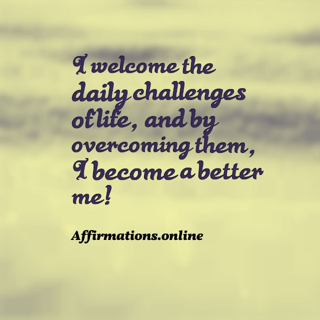 Image affirmation from Affirmations.online - I welcome the daily challenges of life, and by overcoming them, I become a better me!