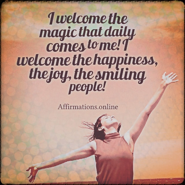 Positive affirmation from Affirmations.online - I welcome the magic that daily comes to me! I welcome the happiness, the joy, the smiling people!