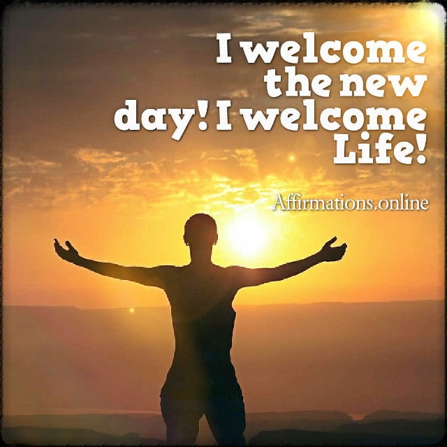 Positive affirmation from Affirmations.online - I welcome the new day! I welcome Life!
