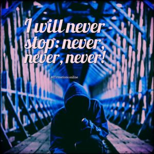 Positive affirmation from Affirmations.online - I will never stop: never, never, never!