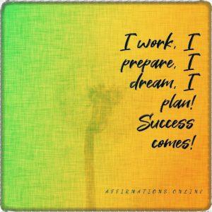 Positive affirmation from Affirmations.online - I work, I prepare, I dream, I plan! Success comes!