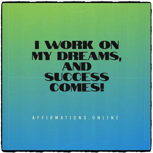 Positive affirmation from Affirmations.online - I work on my dreams, and success comes!