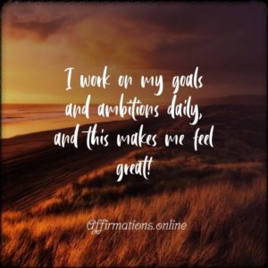 Positive affirmation from Affirmations.online - I work on my goals and ambitions daily, and this makes me feel great!