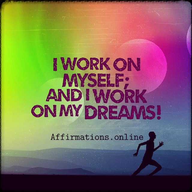 Positive affirmation from Affirmations.online - I work on myself; and I work on my dreams!