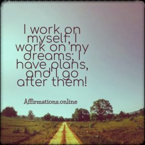 Positive affirmation from Affirmations.online - I work on myself; I work on my dreams; I have plans, and I go after them!