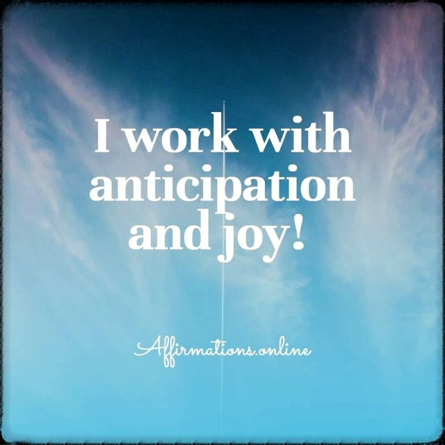 Positive affirmation from Affirmations.online - I work with anticipation and joy!