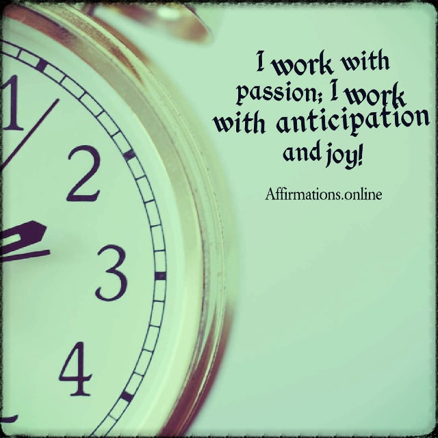 Positive affirmation from Affirmations.online - I work with passion; I work with anticipation and joy!
