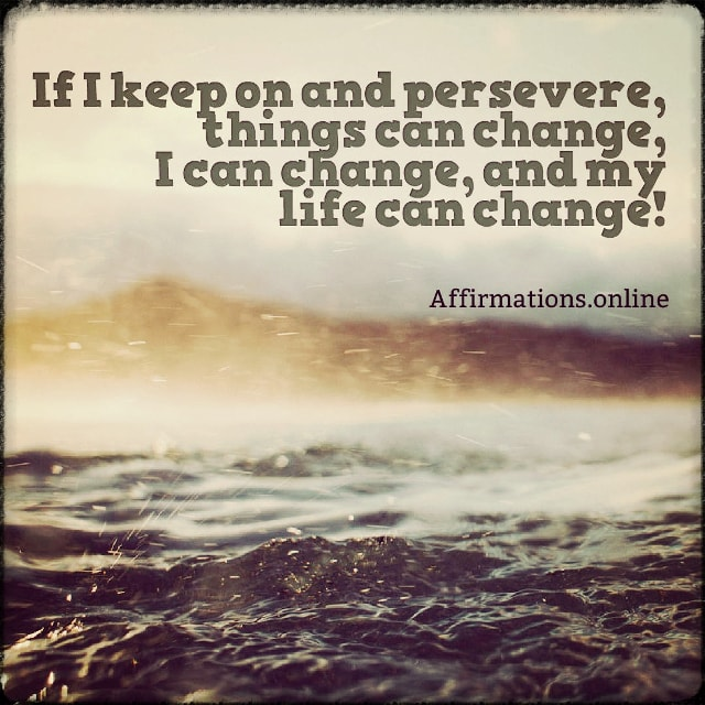 Positive affirmation from Affirmations.online - If I keep on and persevere, things can change, I can change, and my life can change!