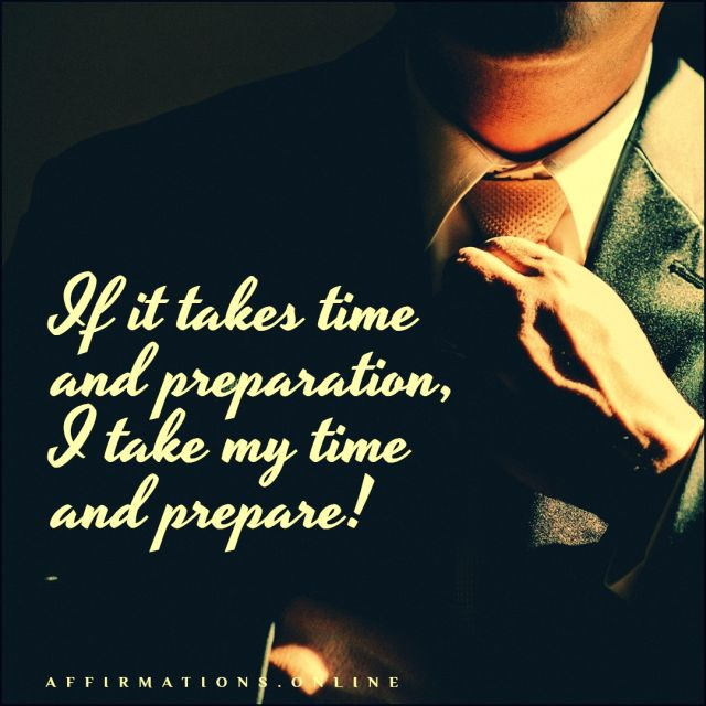 Positive affirmation from Affirmations.online - If it takes time and preparation, I take my time and prepare!