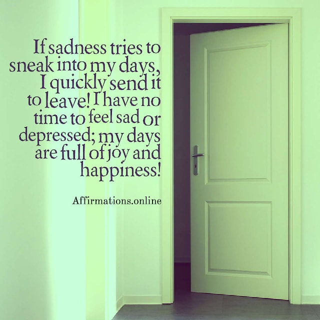 Image affirmation from Affirmations.online - If sadness tries to sneak into my days, I quickly send it to leave! I have no time to feel sad or depressed; my days are full of joy and happiness!