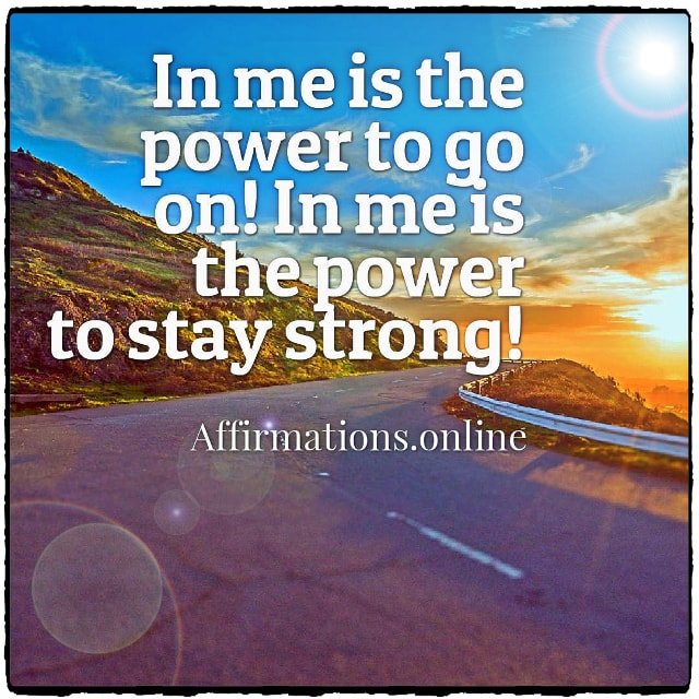 Positive affirmation from Affirmations.online - In me is the power to go on! In me is the power to stay strong!