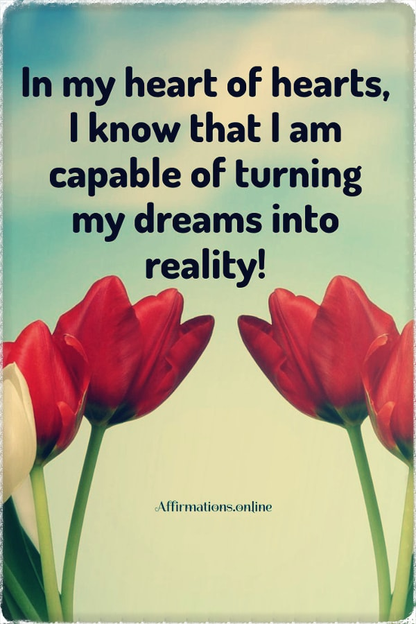 Positive affirmation from Affirmations.online - In my heart of hearts, I know that I am capable of turning my dreams into reality!