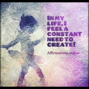 Positive affirmation from Affirmations.online - In my life, I feel a constant need to create!