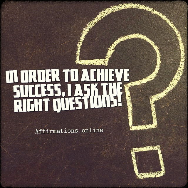 Positive affirmation from Affirmations.online - In order to achieve success, I ask the right questions!