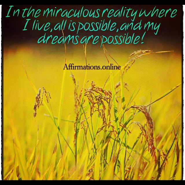 Positive affirmation from Affirmations.online - In the miraculous reality where I live, all is possible, and my dreams are possible!