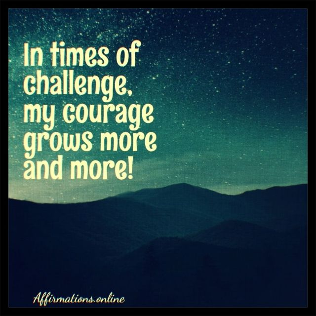 Positive affirmation from Affirmations.online - In times of challenge, my courage grows more and more!