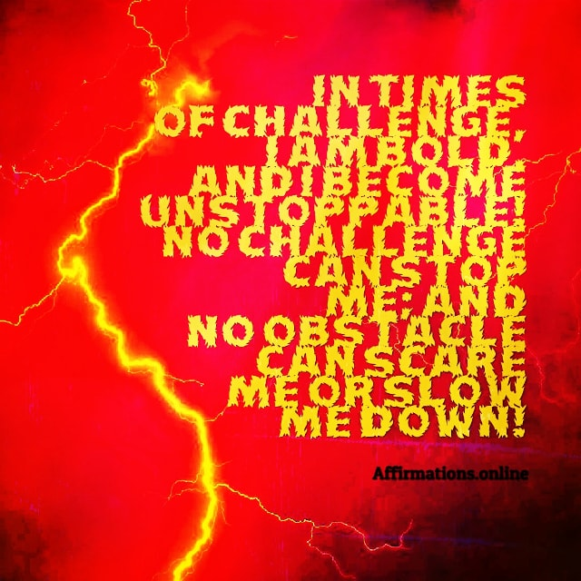 Positive affirmation from Affirmations.online - In times of challenge, I am bold, and I become unstoppable! No challenge can stop me; and no obstacle can scare me or slow me down!