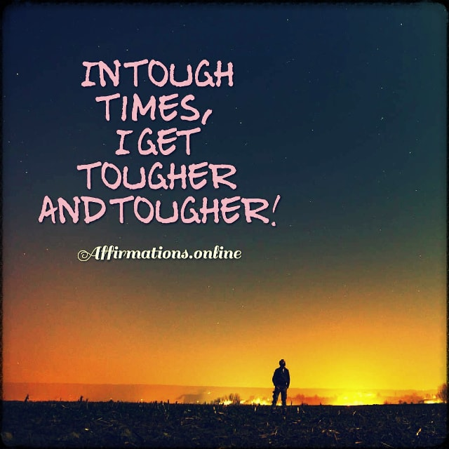 Positive affirmation from Affirmations.online - In tough times, I get tougher and tougher!