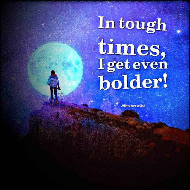 Positive affirmation from Affirmations.online - In tough times, I get even bolder!