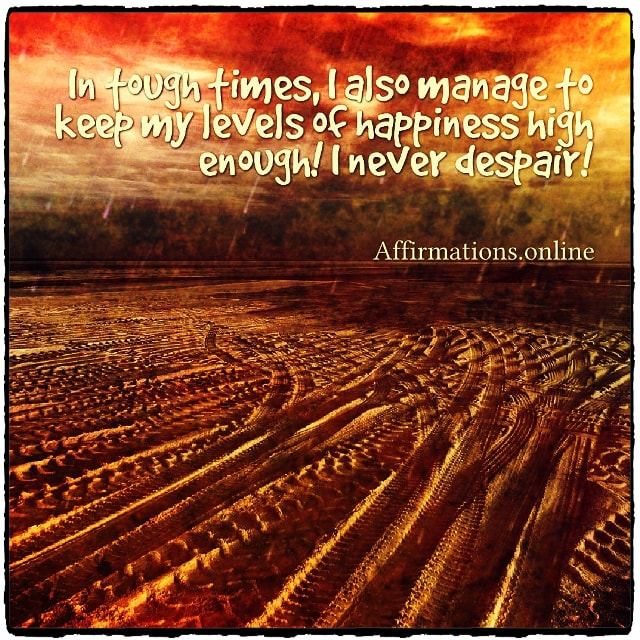 Positive affirmation from Affirmations.online - In tough times, I also manage to keep my levels of happiness high enough! I never despair!