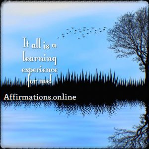 Positive affirmation from Affirmations.online - It all is a learning experience for me!
