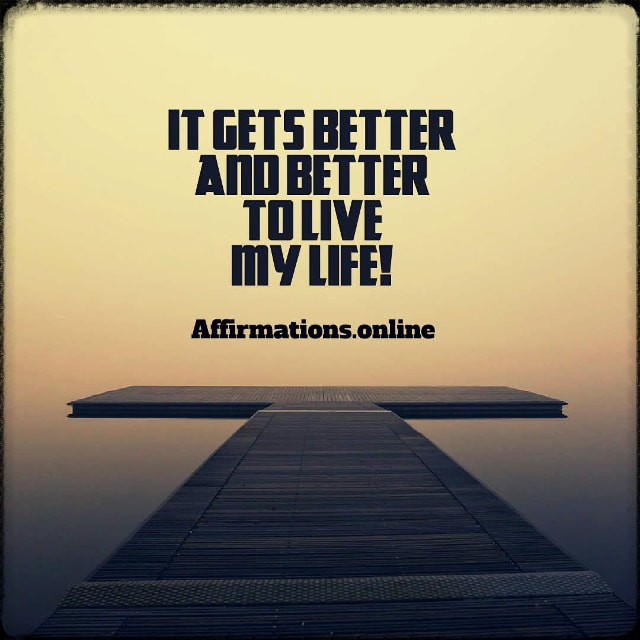 Positive affirmation from Affirmations.online - It gets better and better to live my life!