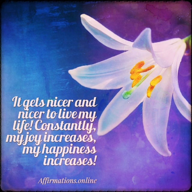 Positive affirmation from Affirmations.online - It gets nicer and nicer to live my life! Constantly, my joy increases, my happiness increases!